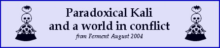 Paradoxical Kali and a World in Conflict - from Ferment Aug 04